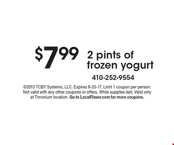 $7.99 2 pints of frozen yogurt. 2013 TCBY Systems, LLC. Expires 8-25-17. Limit 1 coupon per person. Not valid with any other coupons or offers. While supplies last. Valid only at Timonium location. Go to LocalFlavor.com for more coupons.