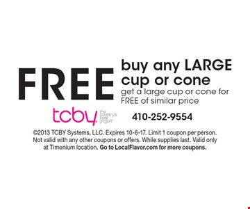 FREE buy any LARGE cup or cone get a large cup or cone for FREE of similar price. 2013 TCBY Systems, LLC. Expires 10-6-17. Limit 1 coupon per person. Not valid with any other coupons or offers. While supplies last. Valid only at Timonium location. Go to LocalFlavor.com for more coupons.