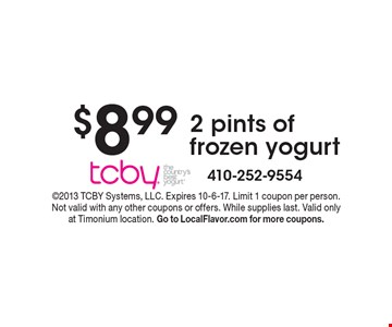 $8.99 2 pints of frozen yogurt. 2013 TCBY Systems, LLC. Expires 10-6-17. Limit 1 coupon per person. Not valid with any other coupons or offers. While supplies last. Valid only at Timonium location. Go to LocalFlavor.com for more coupons.