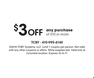 $3 Off any purchase of $10 or more. 2016 TCBY Systems, LLC. Limit 1 coupon per person. Not valid with any other coupons or offers. While supplies last. Valid only at Columbia location. Expires 10-6-17.