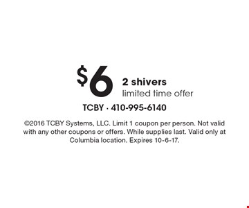 $6 2 shivers limited time offer. 2016 TCBY Systems, LLC. Limit 1 coupon per person. Not valid with any other coupons or offers. While supplies last. Valid only at Columbia location. Expires 10-6-17.