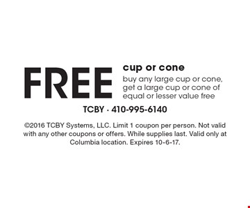 FREE cup or cone. Buy any large cup or cone, get a large cup or cone of equal or lesser value free. 2016 TCBY Systems, LLC. Limit 1 coupon per person. Not valid with any other coupons or offers. While supplies last. Valid only at Columbia location. Expires 10-6-17.