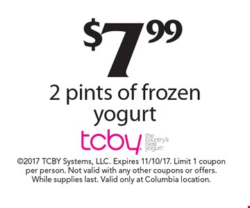 $7.99 2 pints of frozen yogurt. 2017 TCBY Systems, LLC. Expires 11/10/17. Limit 1 coupon per person. Not valid with any other coupons or offers. While supplies last. Valid only at Columbia location.