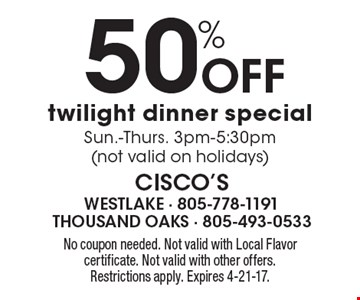 50% Off Twilight Dinner Special. Sun.-Thurs. 3pm-5:30pm. Not valid on holidays. No coupon needed. Not valid with Local Flavor certificate. Not valid with other offers. Restrictions apply. Expires 4-21-17.