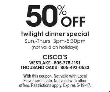 50% Off twilight dinner special. Sun.-Thurs. 3pm-5:30pm (not valid on holidays). With this coupon. Not valid with Local Flavor certificate. Not valid with other offers. Restrictions apply. Expires 5-19-17.