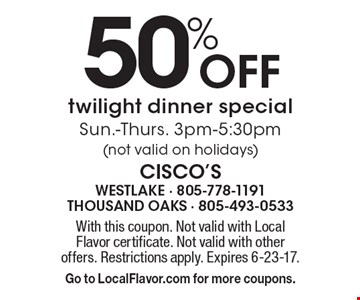 50% Off twilight dinner special Sun.-Thurs. 3pm-5:30pm (not valid on holidays). With this coupon. Not valid with Local Flavor certificate. Not valid with other offers. Restrictions apply. Expires 6-23-17. Go to LocalFlavor.com for more coupons.