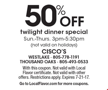 50% off twilight dinner special. Sun.-Thurs. 3pm-5:30pm (not valid on holidays). With this coupon. Not valid with Local Flavor certificate. Not valid with other offers. Restrictions apply. Expires 7-21-17.Go to LocalFlavor.com for more coupons.