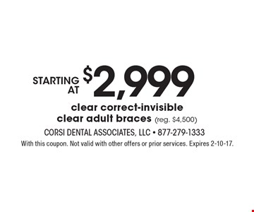 starting at $2,999 clear correct-invisible clear adult braces (reg. $4,500). With this coupon. Not valid with other offers or prior services. Expires 2-10-17.