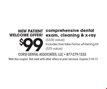 NEW PATIENT WELCOME OFFER! $99 comprehensive dental exam, cleaning & x-ray ($330 value) includes free take-home whitening kit ($75 value). With this coupon. Not valid with other offers or prior services. Expires 2-10-17.