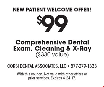 NEW PATIENT WELCOME OFFER! $99 Comprehensive Dental Exam, Cleaning & X-Ray. $330 value. With this coupon. Not valid with other offers or prior services. Expires 4-24-17.
