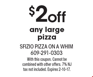 $2 off any large pizza. With this coupon. Cannot be combined with other offers. 7% NJ tax not included. Expires 2-10-17.