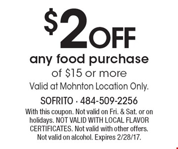 $2 OFF any food purchase of $15 or more. Valid at Mohnton Location Only. With this coupon. Not valid on Fri. & Sat. or on holidays. NOT VALID WITH LOCAL FLAVOR CERTIFICATES. Not valid with other offers. Not valid on alcohol. Expires 2/28/17.