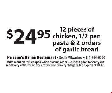 $24.95 12 pieces of chicken, 1/2 pan pasta & 2 orders of garlic bread. Must mention this coupon when placing order. Coupons good for carryout& delivery only. Pricing does not include delivery charge or tax. Expires 3/10/17.