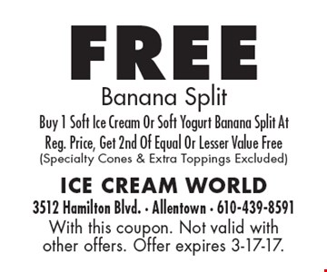 Free Banana Split. Buy 1 Soft Ice Cream Or Soft Yogurt Banana Split At Reg. Price, Get 2nd Of Equal Or Lesser Value Free. (Specialty Cones & Extra Toppings Excluded). With this coupon. Not valid with other offers. Offer expires 3-17-17.
