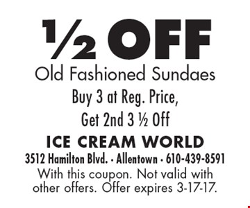 1/2 OFF Old Fashioned Sundaes. Buy 3 at Reg. Price, Get 2nd 3 1/2 Off. With this coupon. Not valid with other offers. Offer expires 3-17-17.