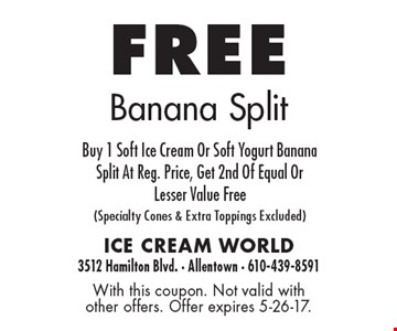 Free banana split. Buy 1 soft Ice cream or soft Yogurt banana split at reg. price, get 2nd of equal or Lesser value free (specialty cones & extra toppings excluded). With this coupon. Not valid with other offers. Offer expires 5-26-17.