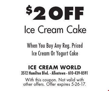 $2 off Ice cream cake when you buy any reg. priced ice cream or yogurt cake. With this coupon. Not valid with other offers. Offer expires 5-26-17.