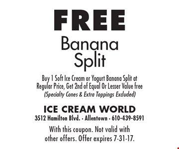 Free Banana Split. Buy 1 Soft Ice Cream or Yogurt Banana Split at Regular Price, Get 2nd of Equal Or Lesser Value free (Specialty Cones & Extra Toppings Excluded). With this coupon. Not valid with other offers. Offer expires 7-31-17.