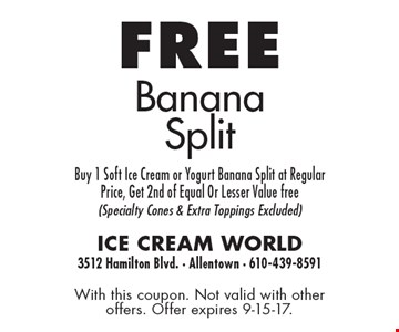 Free banana split. Buy 1 soft ice cream or yogurt banana split at regular price, get 2nd of equal or Lesser value free (specialty cones & extra toppings excluded). With this coupon. Not valid with other offers. Offer expires 9-15-17.