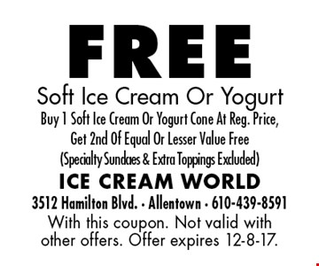 free Soft Ice Cream Or Yogurt. Buy 1 Soft Ice Cream Or Yogurt Cone At Reg. Price, Get 2nd Of Equal Or Lesser Value Free (Specialty Sundaes & Extra Toppings Excluded). With this coupon. Not valid with other offers. Offer expires 12-8-17.