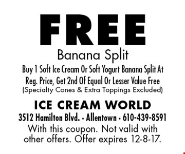 free Banana Split. Buy 1 Soft Ice Cream Or Soft Yogurt Banana Split At Reg. Price, Get 2nd Of Equal Or Lesser Value Free (Specialty Cones & Extra Toppings Excluded). With this coupon. Not valid with other offers. Offer expires 12-8-17.