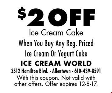 $2 OFF Ice Cream Cake When You Buy Any Reg. Priced Ice Cream Or Yogurt Cake. With this coupon. Not valid with other offers. Offer expires 12-8-17.