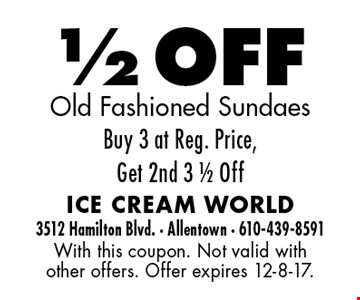 1/2 OFF Old Fashioned Sundaes. Buy 3 at Reg. Price, Get 2nd 3 1/2 Off. With this coupon. Not valid with other offers. Offer expires 12-8-17.