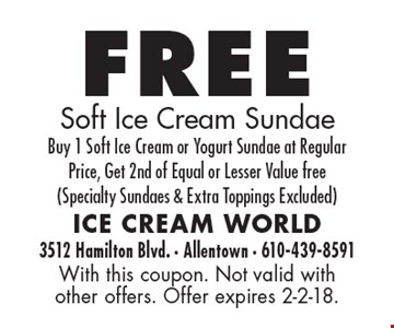free Soft Ice Cream Sundae. Buy 1 Soft Ice Cream or Yogurt Sundae at Regular Price, Get 2nd of Equal or Lesser Value free (Specialty Sundaes & Extra Toppings Excluded). With this coupon. Not valid with other offers. Offer expires 2-2-18.