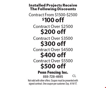 Installed Projects Receive The Following Discounts $100 off Contract From $1500-$2500, $200 off Contract Over $2500, $300 off Contract Over $3500, $400 off Contract Over $4500 or $500 off Contract Over $5500. Not valid with other offers. Coupon must be presented with signed contract. One coupon per customer. Exp. 4/14/17.