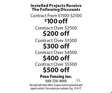 Installed Projects Receive The Following Discounts $100 off Contract From $1500-$2500. $200 off Contract Over $2500. $300 off Contract Over $3500. $400 off Contract Over $4500. $500 off Contract Over $5500. . Not valid with other offers. Coupon must be presented with signed contract. One coupon per customer. Exp. 10-6-17.