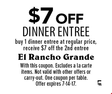$7 off dinner entree. Buy 1 dinner entree at regular price, receive $7 off the 2nd entree. With this coupon. Excludes a la carte items. Not valid with other offers or carry-out. One coupon per table. Offer expires 7-14-17.