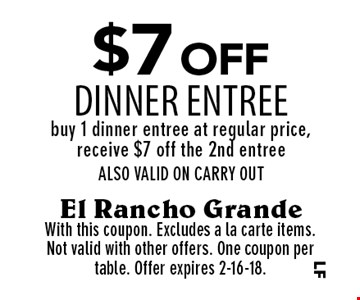 $7 off dinner entree. Buy 1 dinner entree at regular price, receive $7 off the 2nd entree. ALSO VALID ON CARRY OUT. With this coupon. Excludes a la carte items. Not valid with other offers. One coupon per table. Offer expires 2-16-18.