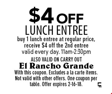 $4 off lunch entree. Buy 1 lunch entree at regular price, receive $4 off the 2nd entree. Valid every day. 11am-2:30pm/ ALSO VALID ON CARRY OUT. With this coupon. Excludes a la carte items.Not valid with other offers. One coupon per table. Offer expires 2-16-18.