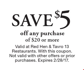 Save $5 off any purchase of $20 or more. Valid at Red Hen & Tavro 13 Restaurants. With this coupon.Not valid with other offers or prior purchases. Expires 2/28/17.