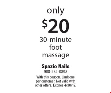 Only $20 30-minute foot massage. With this coupon. Limit one per customer. Not valid with other offers. Expires 4/30/17.