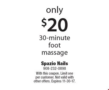 Only $20 for a 30-minute foot massage. With this coupon. Limit one per customer. Not valid with other offers. Expires 11-30-17.
