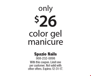 only $26 color gel manicure. With this coupon. Limit one per customer. Not valid with other offers. Expires 12-31-17.