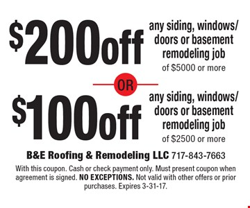 $200off any siding, windows/doors or basement remodeling job of $5000 or more or $100 off any siding, windows/doors or basement remodeling of $2500 or more. With this coupon. Cash or check payment only. Must present coupon when agreement is signed. no exceptions. Not valid with other offers or prior purchases. Expires 3-31-17.