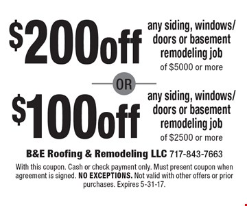 $200 off any siding, windows/doors or basement remodeling job of $5000 or more. $100 off any siding, windows/doors or basement remodeling job  of $2500 or more.  With this coupon. Cash or check payment only. Must present coupon when agreement is signed. no exceptions. Not valid with other offers or prior purchases. Expires 5-31-17.