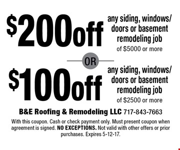 $200off$100offany siding, windows/doors or basement remodeling jobof $5000 or moreany siding, windows/doors or basement remodeling jobof $2500 or more . With this coupon. Cash or check payment only. Must present coupon when agreement is signed. no exceptions. Not valid with other offers or prior purchases. Expires 5-12-17.