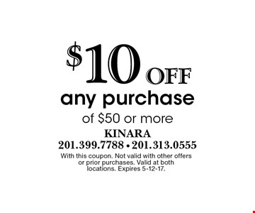 $10 Off any purchase of $50 or more. With this coupon. Not valid with other offers or prior purchases. Valid at both locations. Expires 5-12-17.