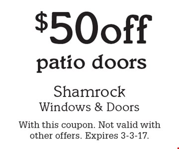 $50 off patio doors. With this coupon. Not valid with other offers. Expires 3-3-17.