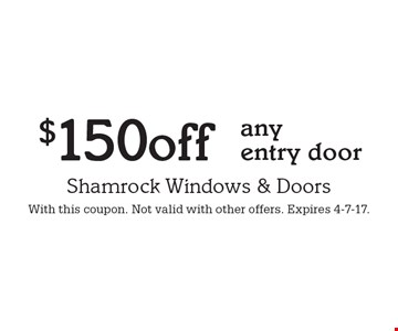 $150 off any entry door. With this coupon. Not valid with other offers. Expires 4-7-17.