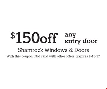 $150 off any entry door. With this coupon. Not valid with other offers. Expires 9-15-17.