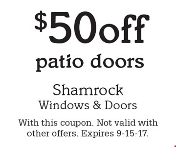 $50 off patio doors. With this coupon. Not valid with other offers. Expires 9-15-17.
