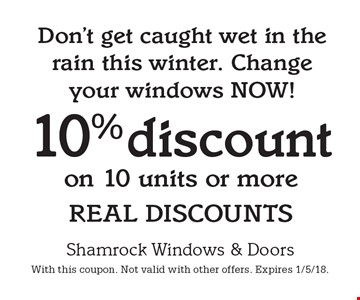 Don't get caught wet in the rain this winter. Change your windows NOW! 10% discount on 10 units or more REAL DISCOUNTS. With this coupon. Not valid with other offers. Expires 1/5/18.