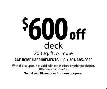 $600 off deck, 200 sq. ft. or more. With this coupon. Not valid with other offers or prior purchases. Offer expires 8-25-17. Go to LocalFlavor.com for more coupons.