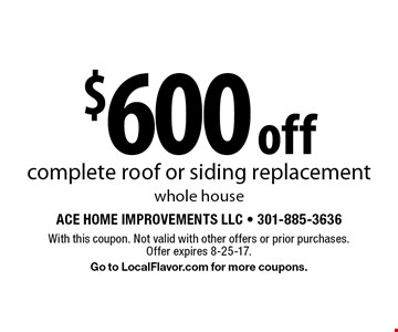 $600 off complete roof or siding replacementwhole house. With this coupon. Not valid with other offers or prior purchases. Offer expires 8-25-17. Go to LocalFlavor.com for more coupons.