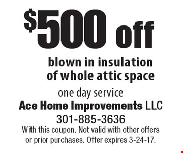 $500 off blown in insulation of whole attic space one day service. With this coupon. Not valid with other offers or prior purchases. Offer expires 3-24-17.