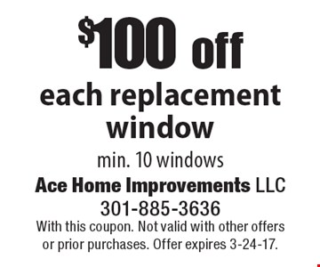 $100 off each replacement window min. 10 windows. With this coupon. Not valid with other offers or prior purchases. Offer expires 3-24-17.